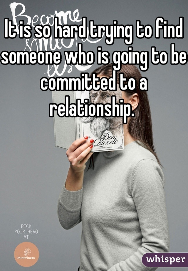 It is so hard trying to find someone who is going to be committed to a relationship.