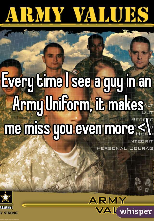 Every time I see a guy in an Army Uniform, it makes me miss you even more <\3