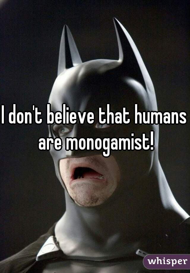 I don't believe that humans are monogamist!