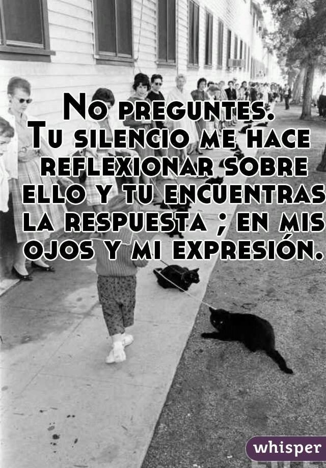 No preguntes. Tu silencio me hace reflexionar sobre ello y tu encuentras la respuesta ; en mis ojos y mi expresión.