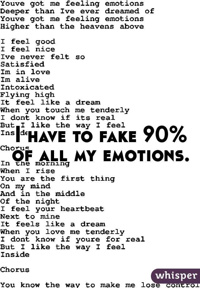 I have to fake 90% of all my emotions.
