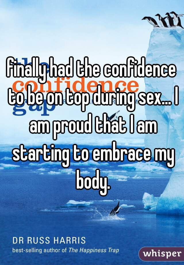 finally had the confidence to be on top during sex... I am proud that I am starting to embrace my body.
