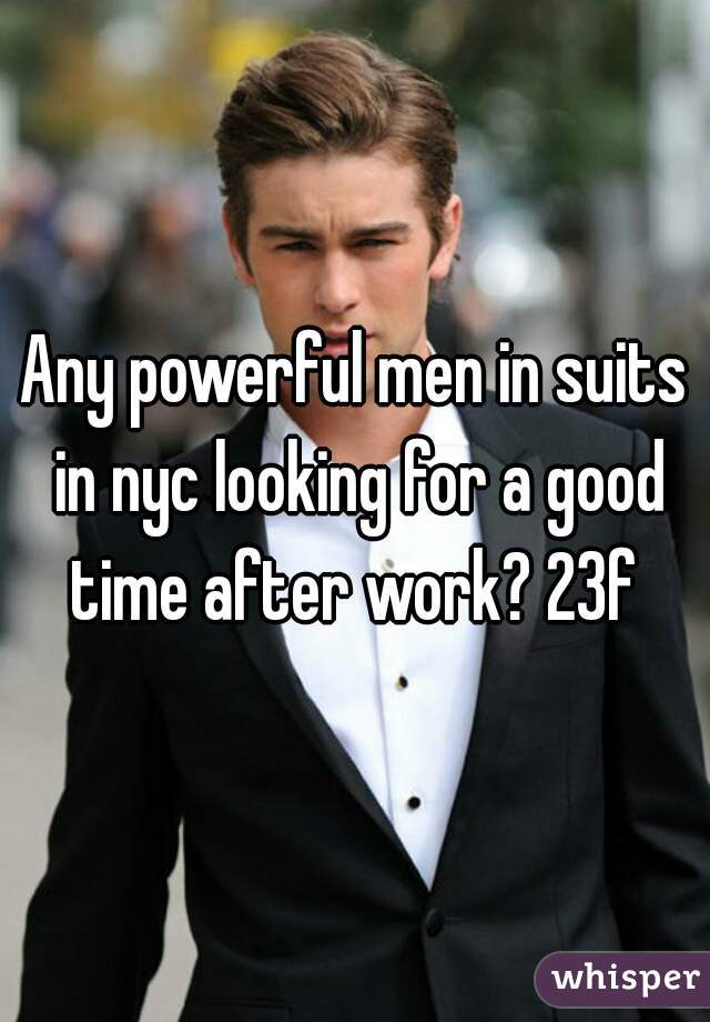 Any powerful men in suits in nyc looking for a good time after work? 23f