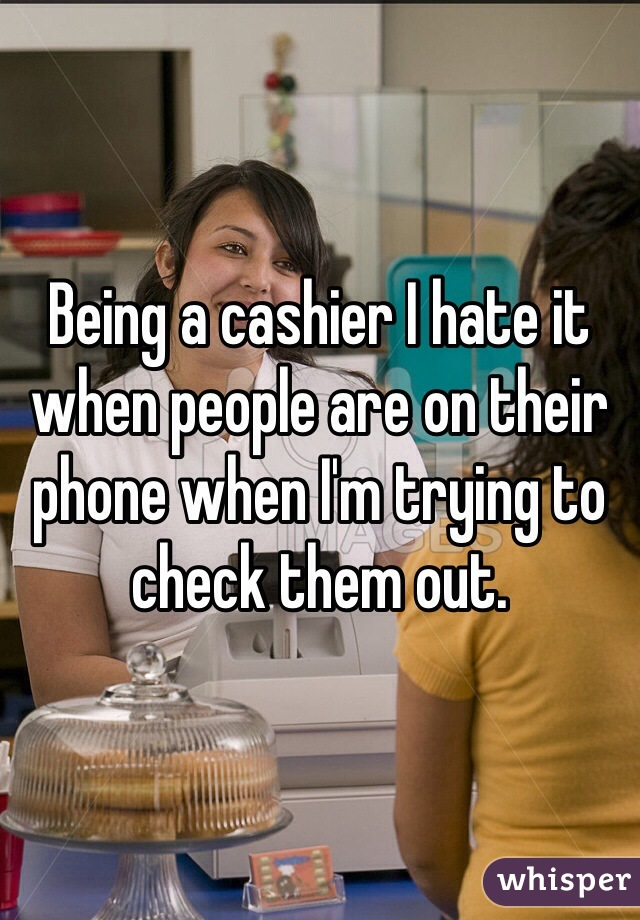 Being a cashier I hate it when people are on their phone when I'm trying to check them out.