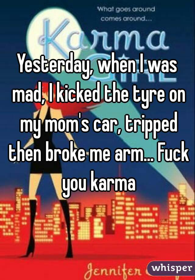 Yesterday, when I was mad, I kicked the tyre on my mom's car, tripped then broke me arm... Fuck you karma