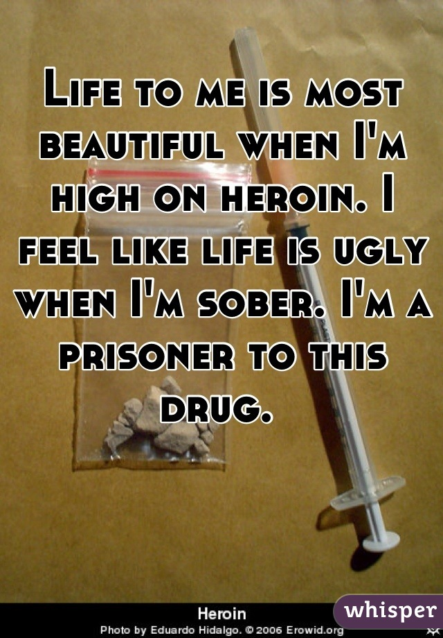 Life to me is most beautiful when I'm high on heroin. I feel like life is ugly when I'm sober. I'm a prisoner to this drug.
