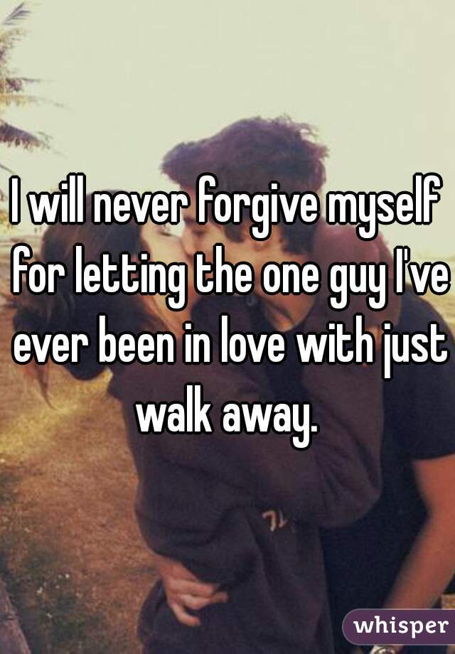 I will never forgive myself for letting the one guy I've ever been in love with just walk away.
