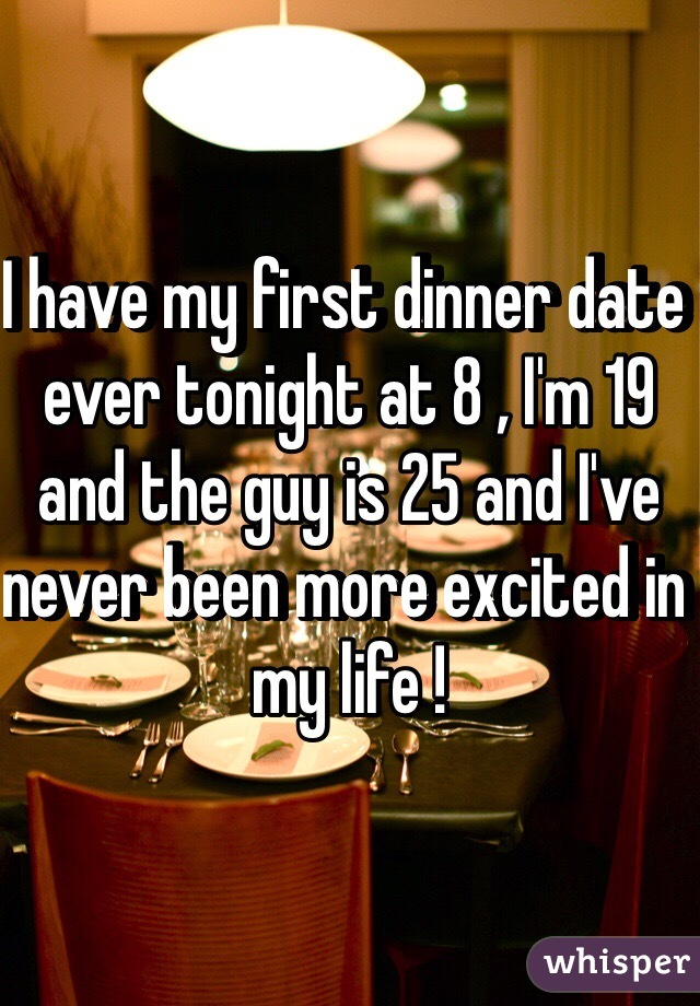 I have my first dinner date ever tonight at 8 , I'm 19 and the guy is 25 and I've never been more excited in my life !