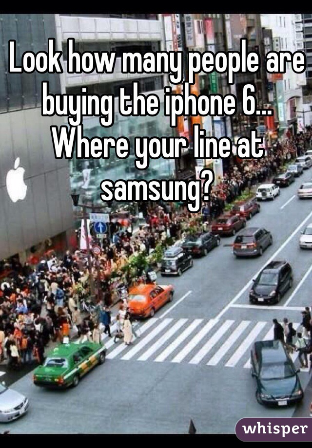 Look how many people are buying the iphone 6... Where your line at samsung?