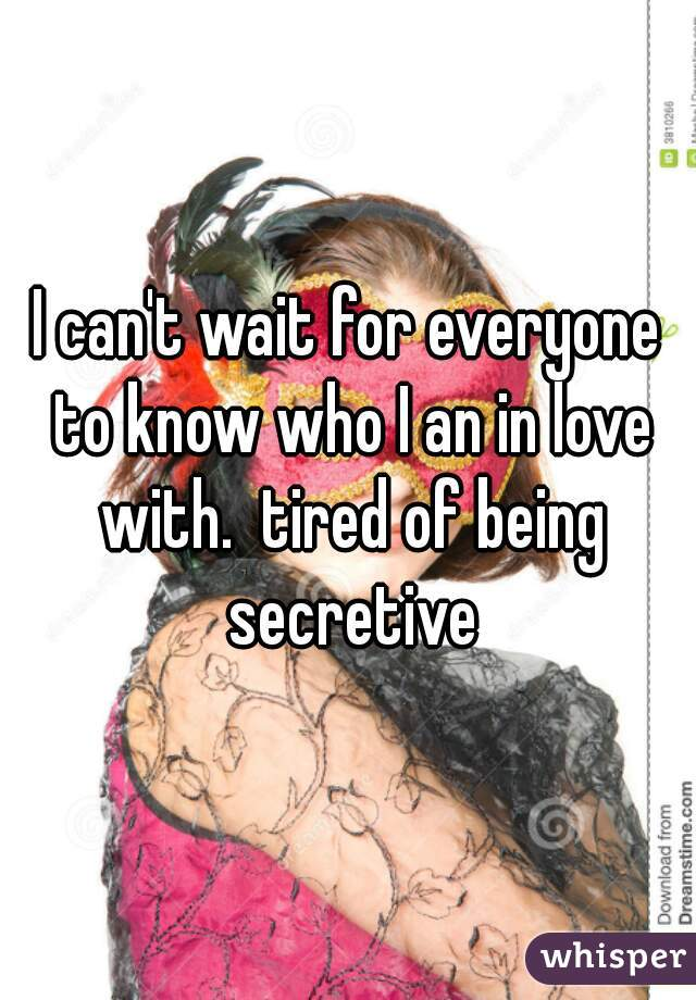 I can't wait for everyone to know who I an in love with.  tired of being secretive