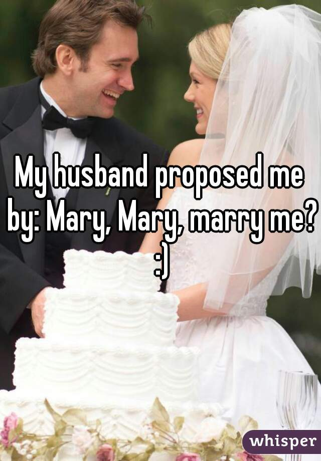 My husband proposed me by: Mary, Mary, marry me? :)