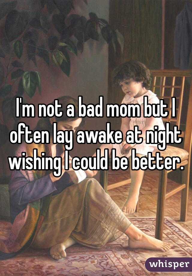 I'm not a bad mom but I often lay awake at night wishing I could be better.