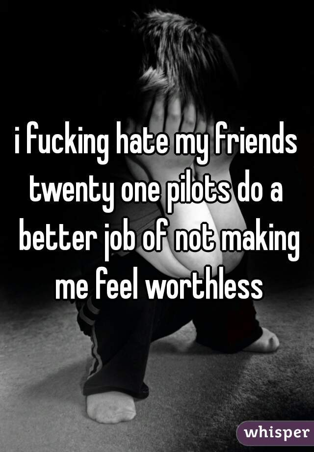 i fucking hate my friends twenty one pilots do a better job of not making me feel worthless
