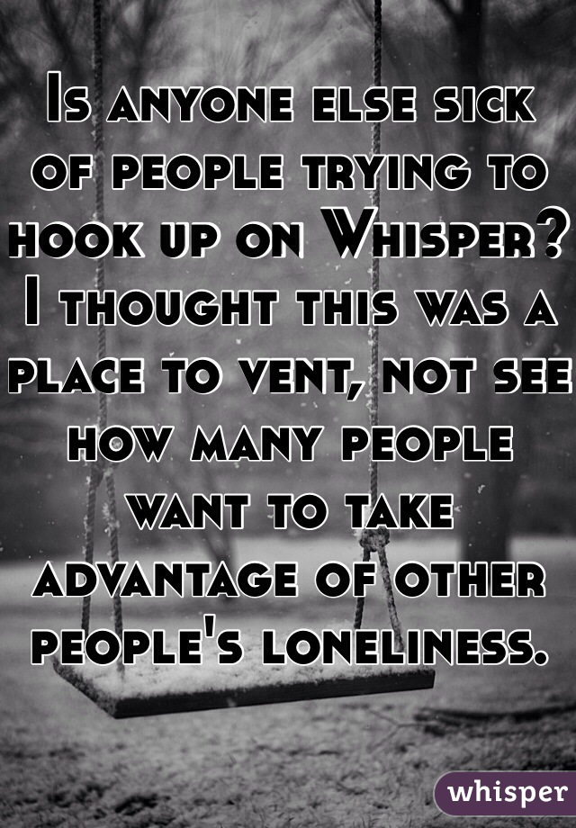 Is anyone else sick of people trying to hook up on Whisper?  I thought this was a place to vent, not see how many people want to take advantage of other people's loneliness.