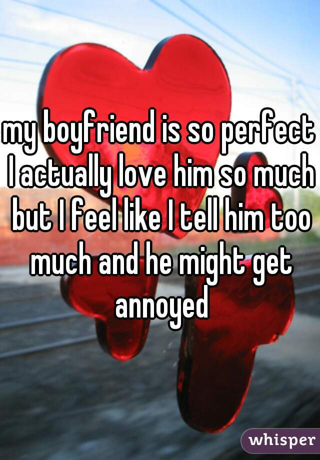 my boyfriend is so perfect I actually love him so much but I feel like I tell him too much and he might get annoyed
