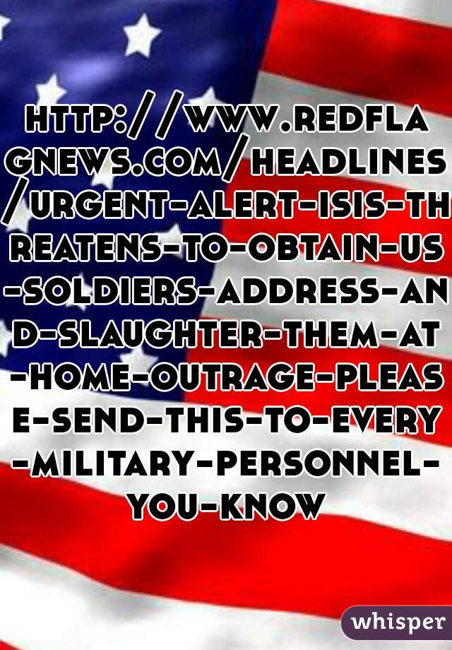http://www.redflagnews.com/headlines/urgent-alert-isis-threatens-to-obtain-us-soldiers-address-and-slaughter-them-at-home-outrage-please-send-this-to-every-military-personnel-you-know