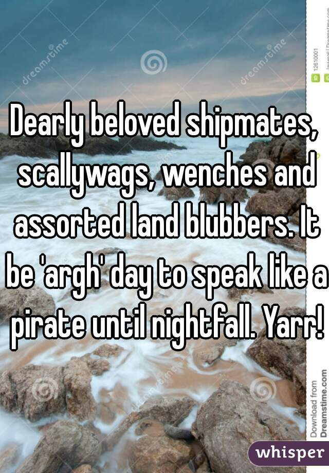 Dearly beloved shipmates, scallywags, wenches and assorted land blubbers. It be 'argh' day to speak like a pirate until nightfall. Yarr!