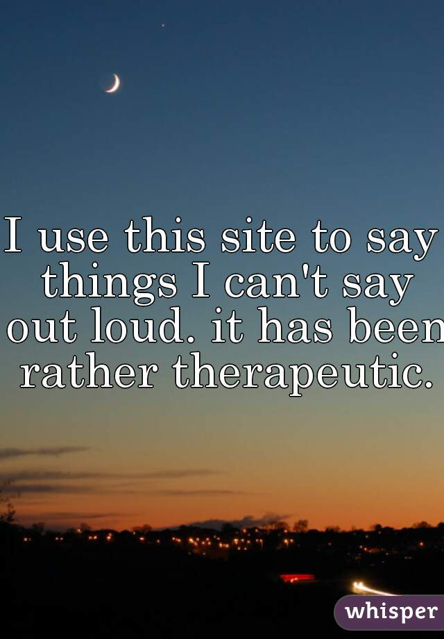 I use this site to say things I can't say out loud. it has been rather therapeutic.