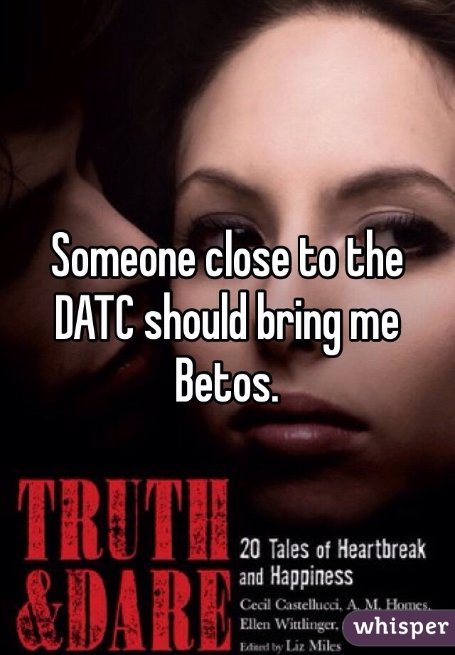 Someone close to the DATC should bring me Betos.