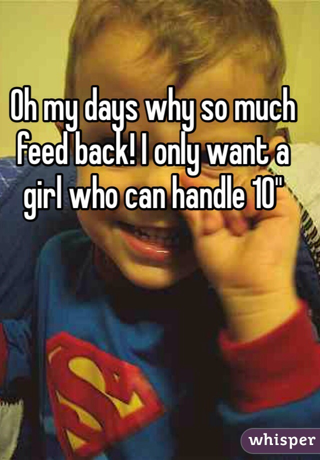 """Oh my days why so much feed back! I only want a girl who can handle 10"""""""