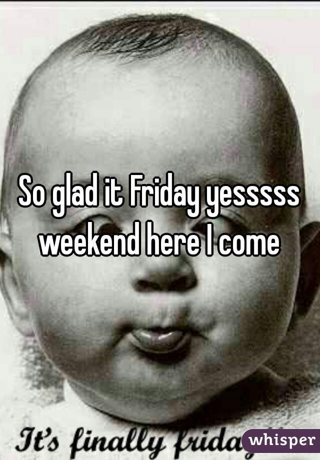 So glad it Friday yesssss weekend here I come