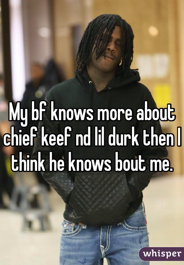 My bf knows more about chief keef nd lil durk then I think he knows bout me.