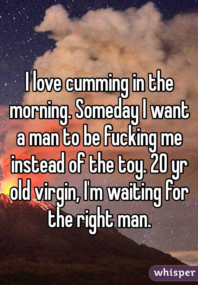 I love cumming in the morning. Someday I want a man to be fucking me instead of the toy. 20 yr old virgin, I'm waiting for the right man.