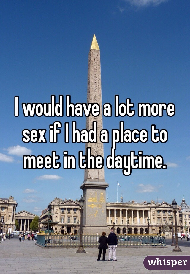 I would have a lot more sex if I had a place to meet in the daytime.