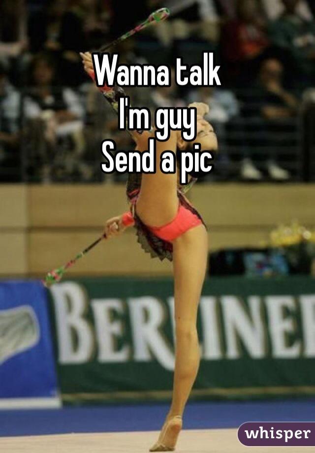 Wanna talk I'm guy Send a pic