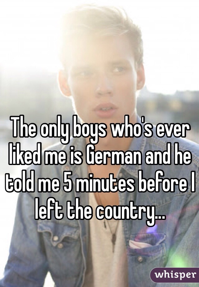 The only boys who's ever liked me is German and he told me 5 minutes before I left the country...