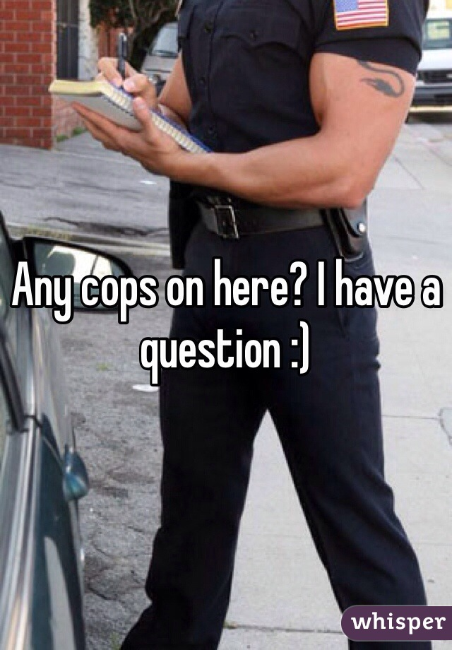 Any cops on here? I have a question :)