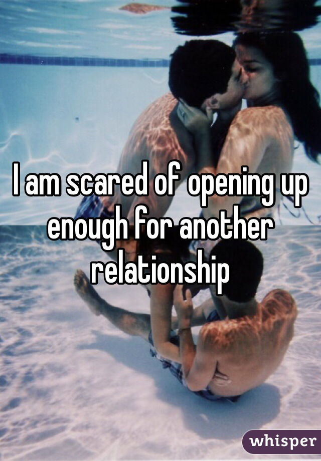 I am scared of opening up enough for another relationship