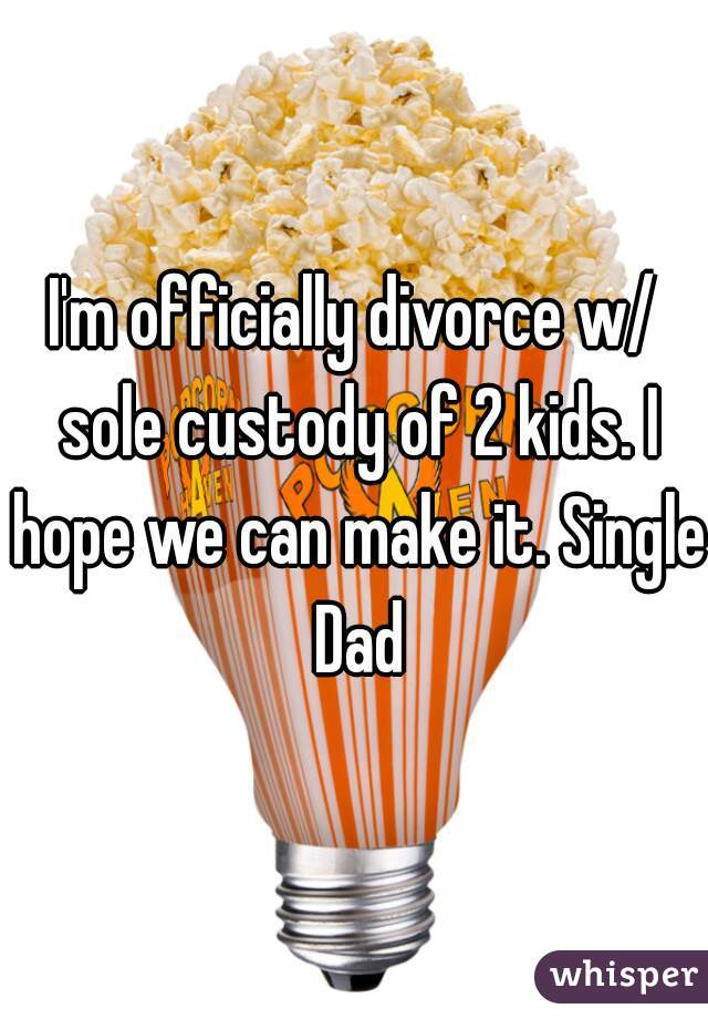 I'm officially divorce w/ sole custody of 2 kids. I hope we can make it. Single Dad