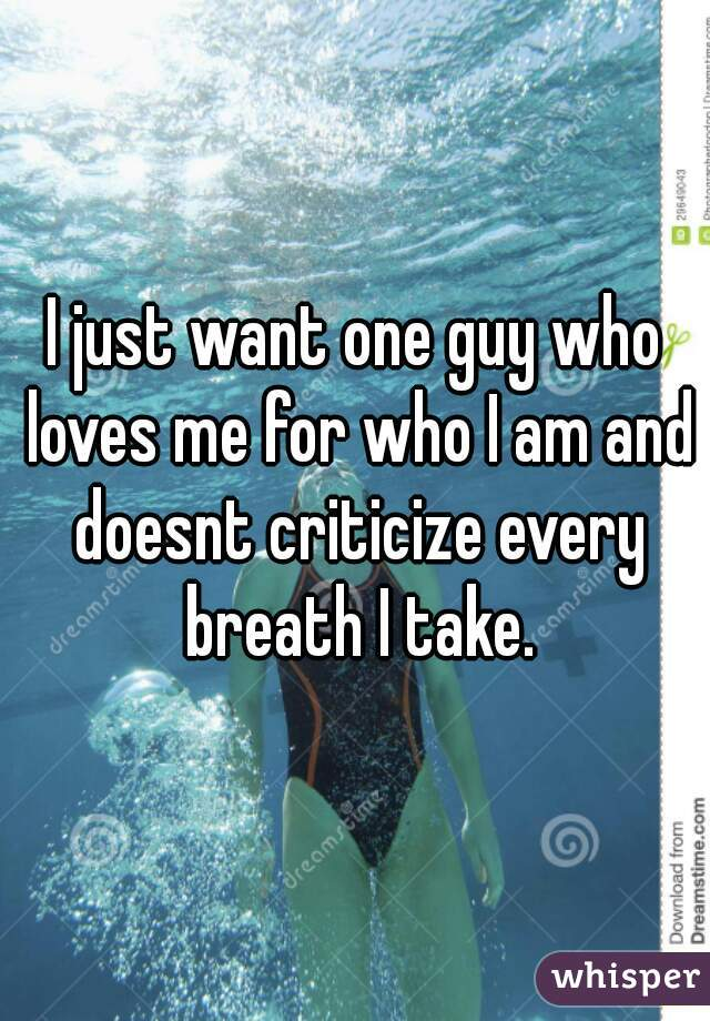 I just want one guy who loves me for who I am and doesnt criticize every breath I take.