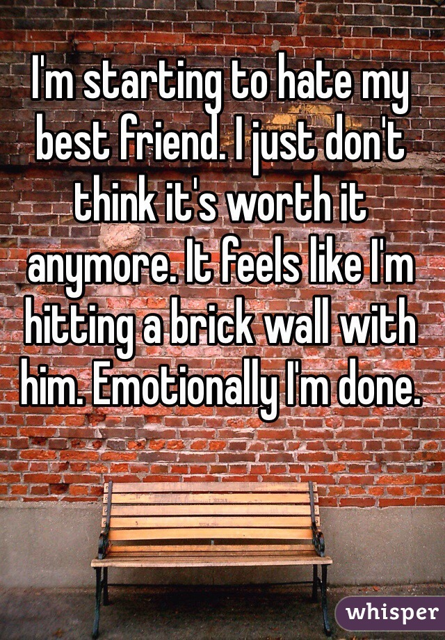 I'm starting to hate my best friend. I just don't think it's worth it anymore. It feels like I'm hitting a brick wall with him. Emotionally I'm done.
