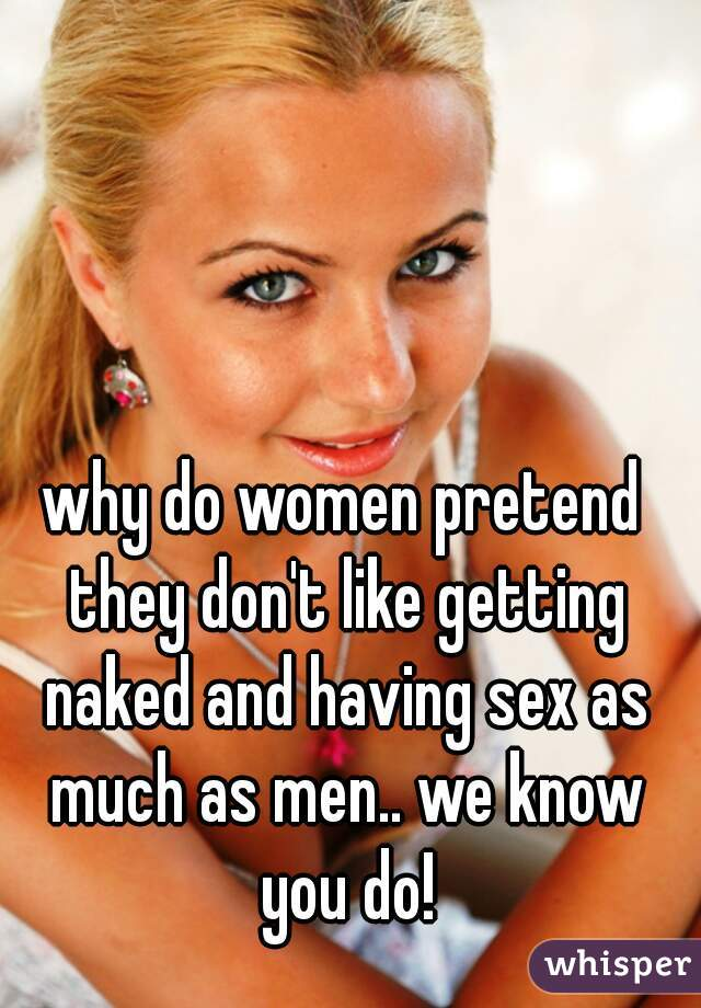 why do women pretend they don't like getting naked and having sex as much as men.. we know you do!