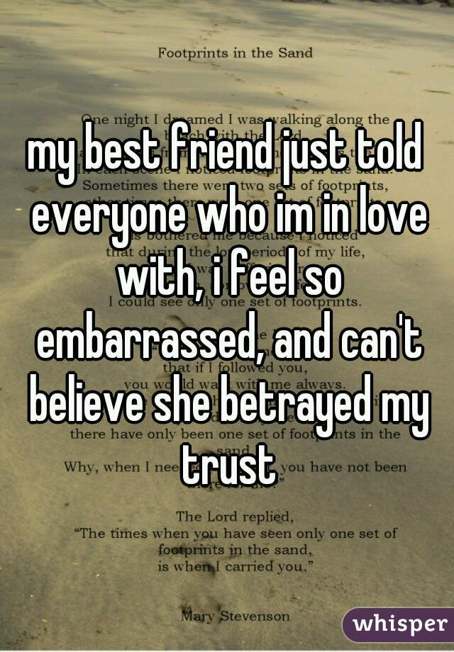 my best friend just told everyone who im in love with, i feel so embarrassed, and can't believe she betrayed my trust