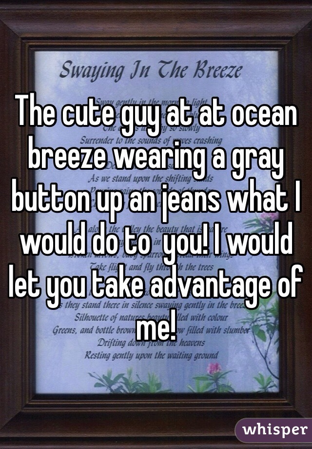 The cute guy at at ocean breeze wearing a gray button up an jeans what I would do to  you! I would let you take advantage of me!