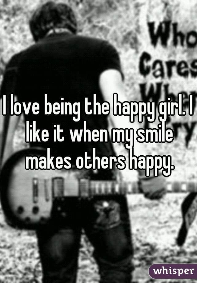 I love being the happy girl. I like it when my smile makes others happy.
