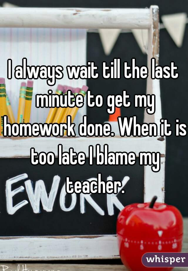 I always wait till the last minute to get my homework done. When it is too late I blame my teacher.