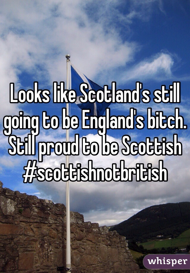 Looks like Scotland's still going to be England's bitch. Still proud to be Scottish  #scottishnotbritish