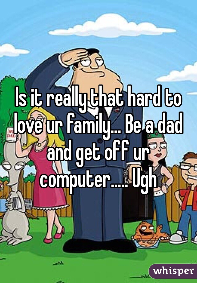 Is it really that hard to love ur family... Be a dad and get off ur computer..... Ugh