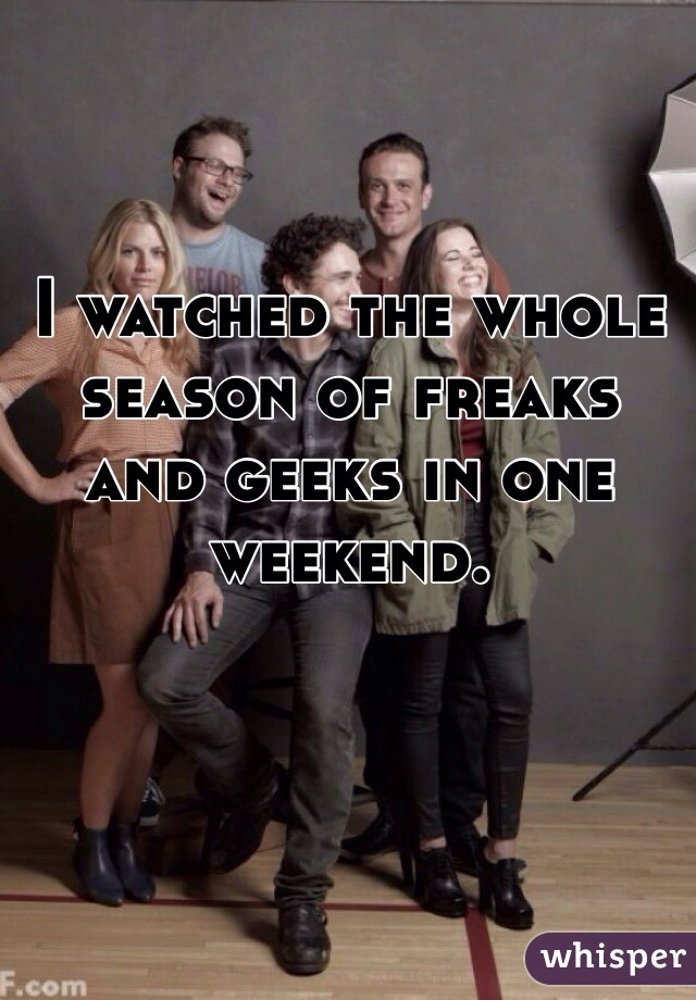 I watched the whole season of freaks and geeks in one weekend.