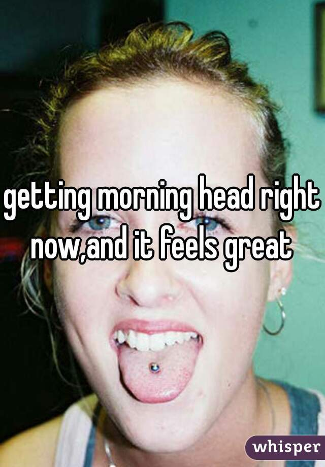 getting morning head right now,and it feels great