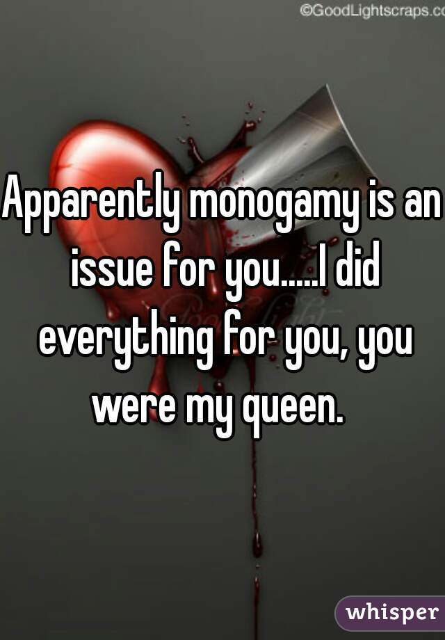 Apparently monogamy is an issue for you.....I did everything for you, you were my queen.