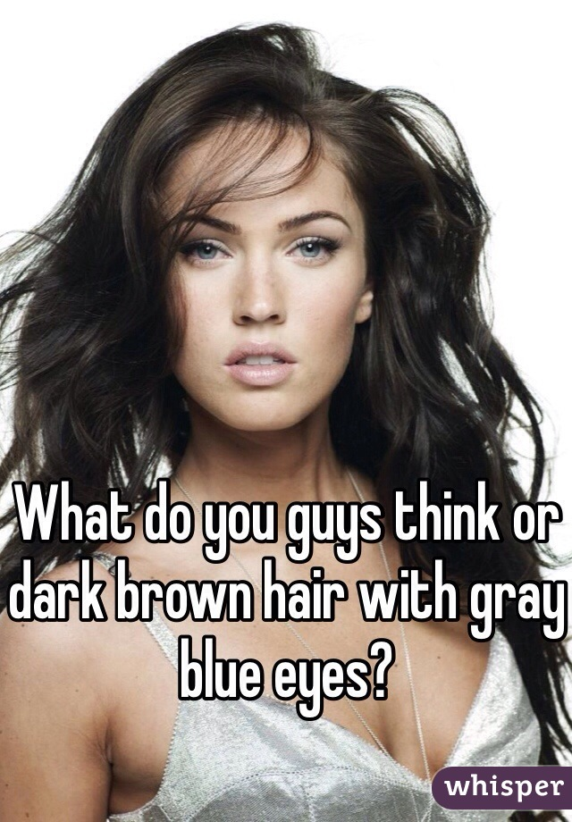 What do you guys think or dark brown hair with gray blue eyes?