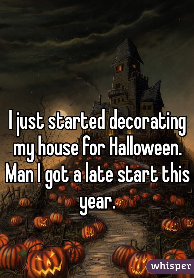 I just started decorating my house for Halloween. Man I got a late start this year.