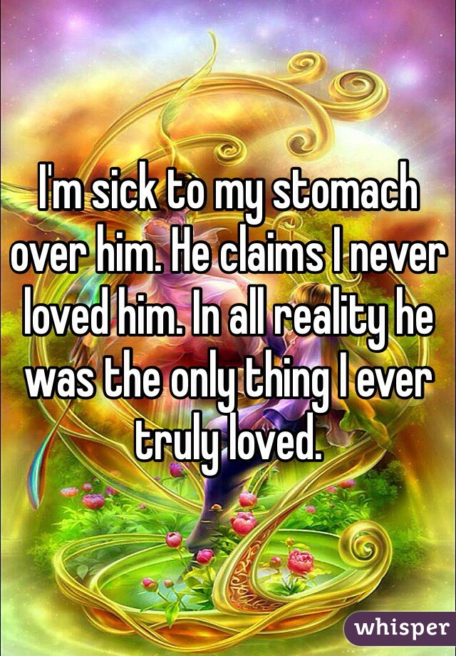 I'm sick to my stomach over him. He claims I never loved him. In all reality he was the only thing I ever truly loved.