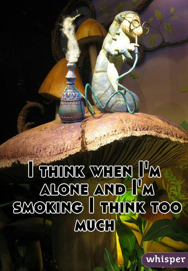 I think when I'm alone and I'm smoking I think too much