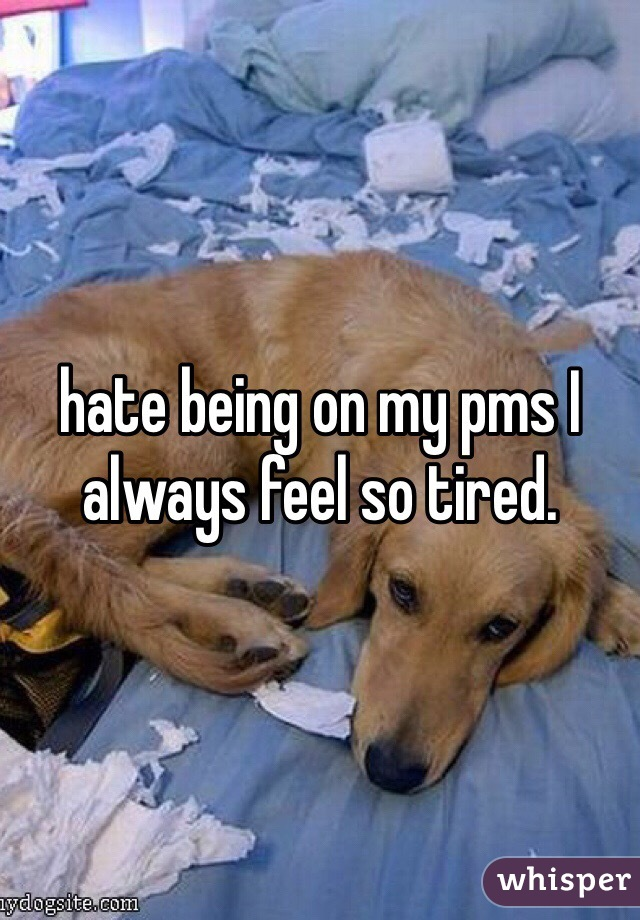 hate being on my pms I always feel so tired.